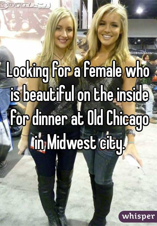 Looking for a female who is beautiful on the inside for dinner at Old Chicago in Midwest city.