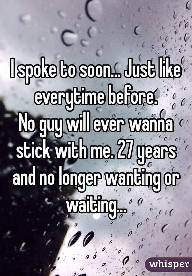 I spoke to soon... Just like everytime before.  No guy will ever wanna stick with me. 27 years and no longer wanting or waiting...