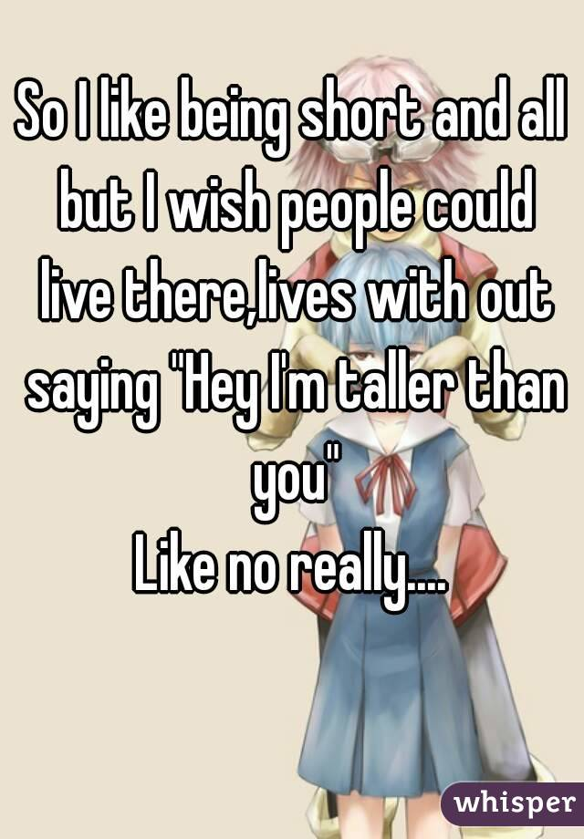 """So I like being short and all but I wish people could live there,lives with out saying """"Hey I'm taller than you"""" Like no really...."""
