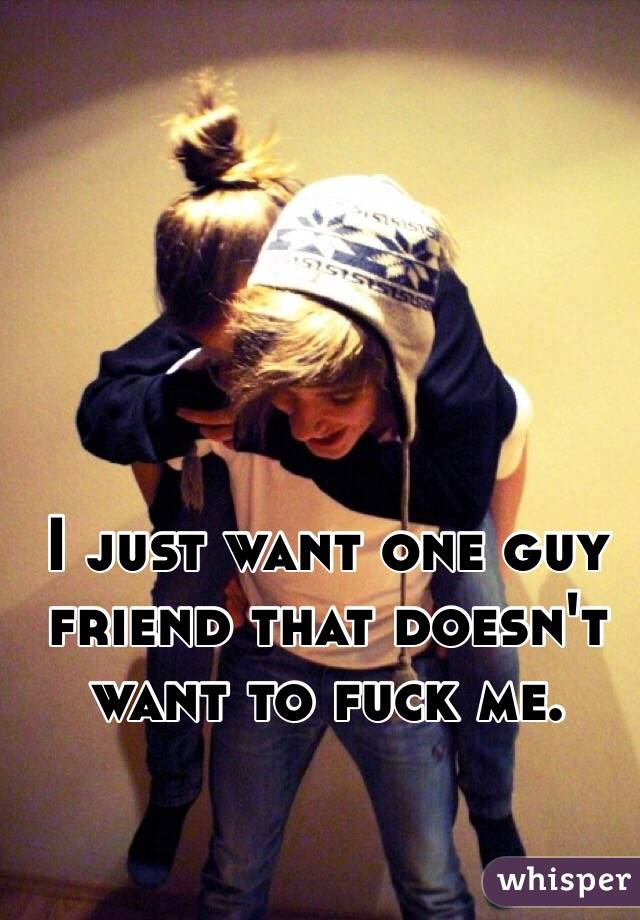 I just want one guy friend that doesn't want to fuck me.