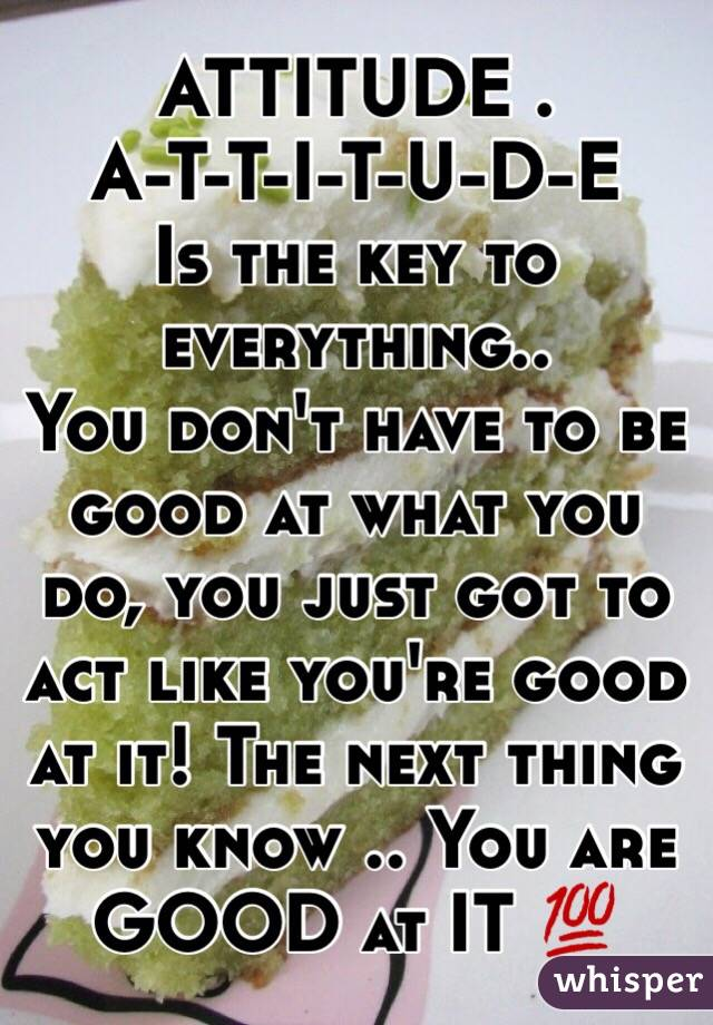 ATTITUDE .  A-T-T-I-T-U-D-E Is the key to everything..  You don't have to be good at what you do, you just got to act like you're good at it! The next thing you know .. You are GOOD at IT 💯