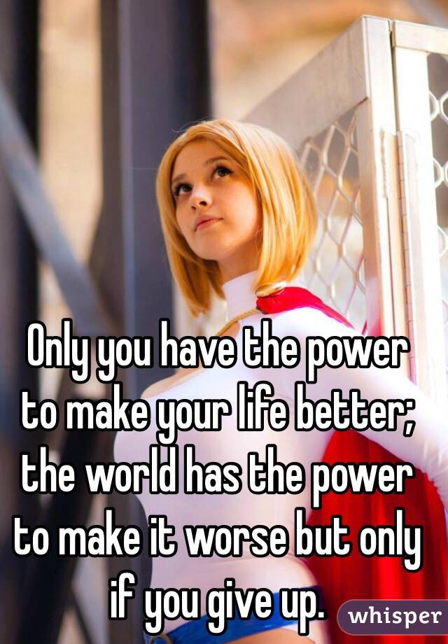 Only you have the power to make your life better; the world has the power to make it worse but only if you give up.