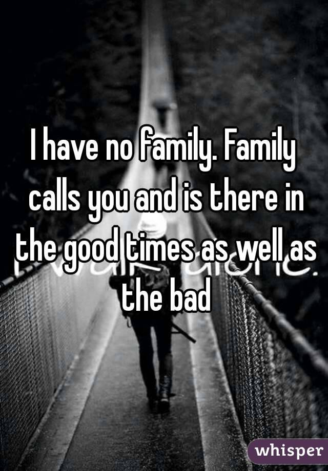 I have no family. Family calls you and is there in the good times as well as the bad