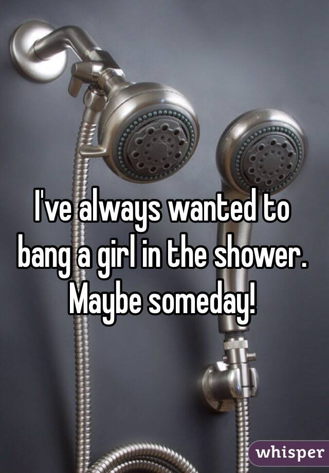 I've always wanted to bang a girl in the shower. Maybe someday!