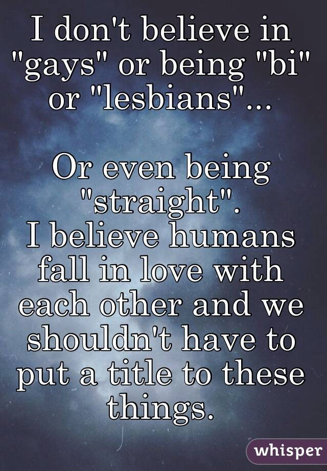 "I don't believe in ""gays"" or being ""bi"" or ""lesbians""...  Or even being ""straight"".  I believe humans fall in love with each other and we shouldn't have to put a title to these things."