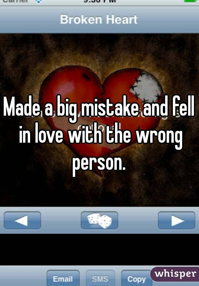Made a big mistake and fell in love with the wrong person.