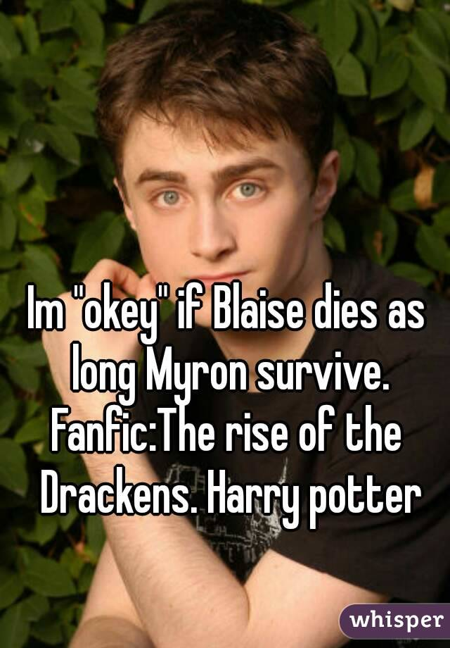 "Im ""okey"" if Blaise dies as long Myron survive. Fanfic:The rise of the Drackens. Harry potter"