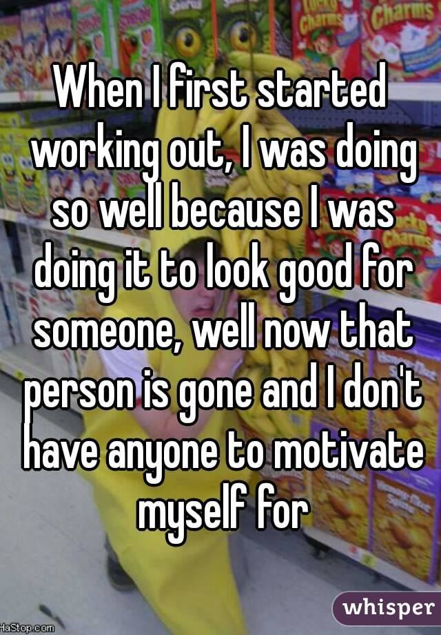 When I first started working out, I was doing so well because I was doing it to look good for someone, well now that person is gone and I don't have anyone to motivate myself for