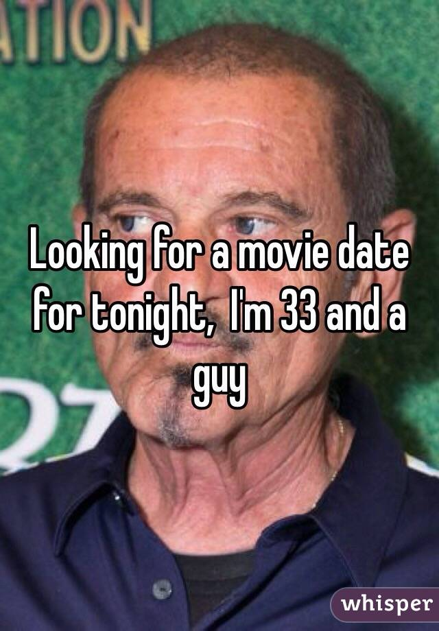 Looking for a movie date for tonight,  I'm 33 and a guy