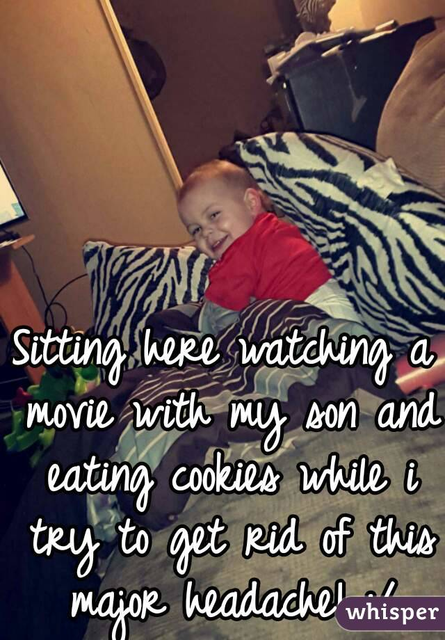 Sitting here watching a movie with my son and eating cookies while i try to get rid of this major headache! :/