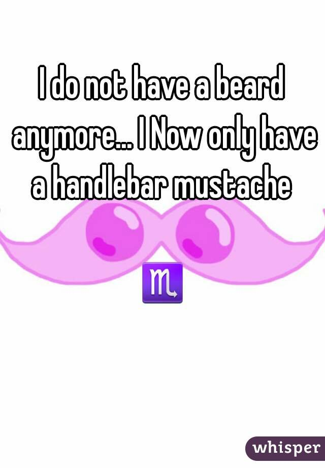 I do not have a beard anymore... I Now only have a handlebar mustache   ♏