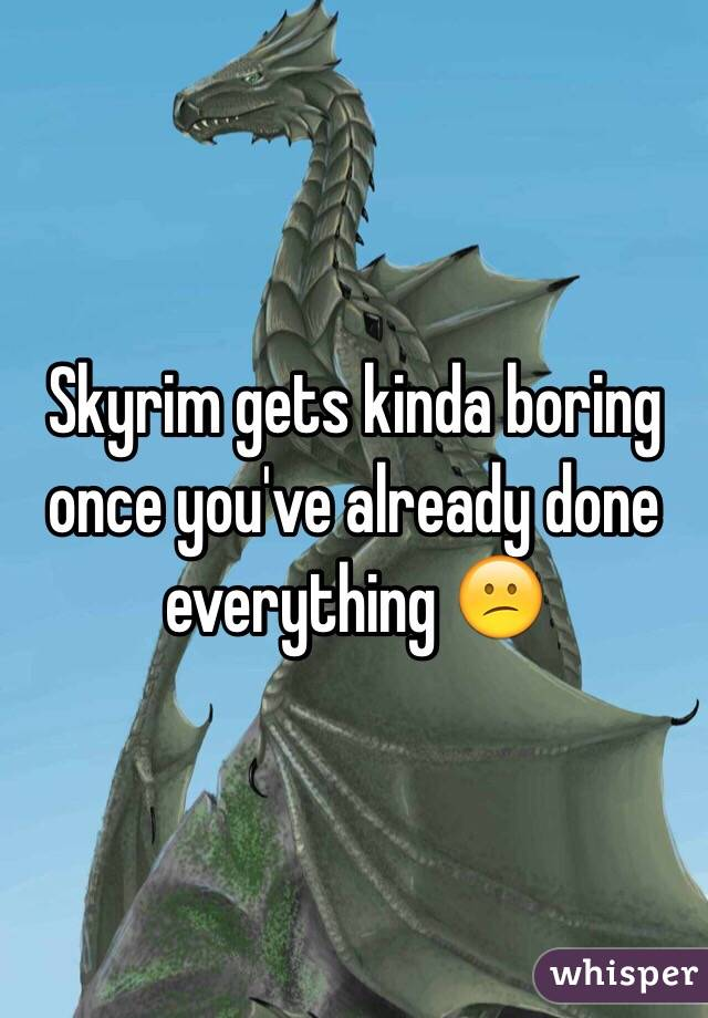 Skyrim gets kinda boring once you've already done everything 😕