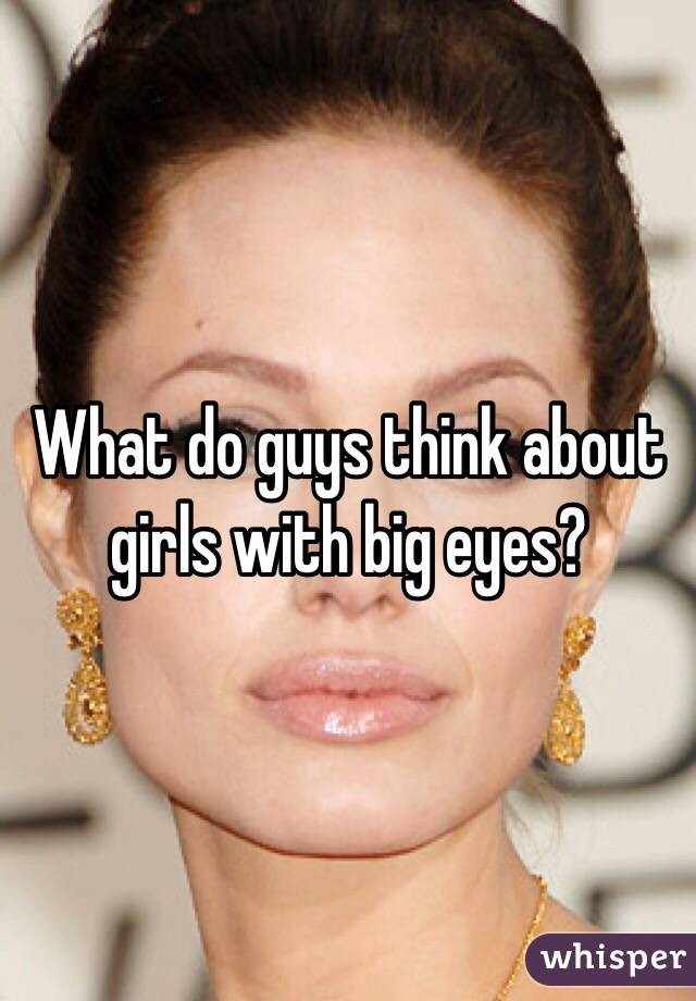 What do guys think about girls with big eyes?