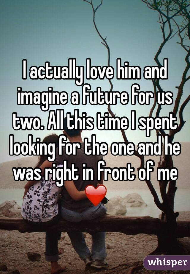 I actually love him and imagine a future for us two. All this time I spent looking for the one and he was right in front of me ❤️