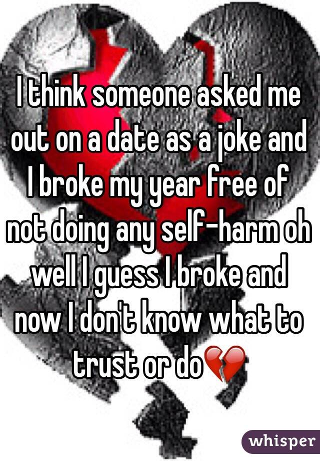 I think someone asked me out on a date as a joke and I broke my year free of not doing any self-harm oh well I guess I broke and now I don't know what to trust or do💔