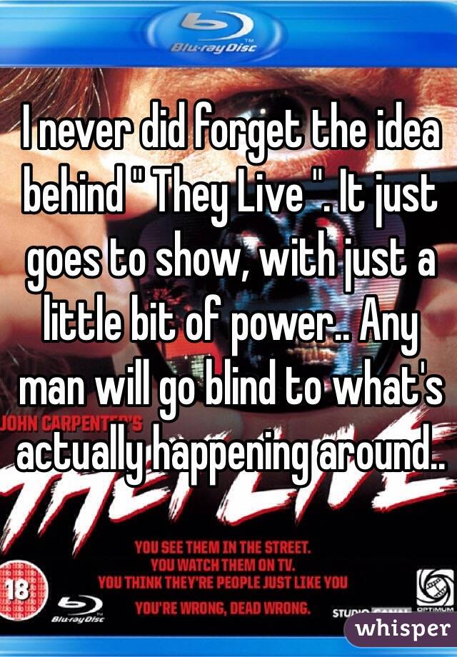 """I never did forget the idea behind """" They Live """". It just goes to show, with just a little bit of power.. Any man will go blind to what's actually happening around.."""