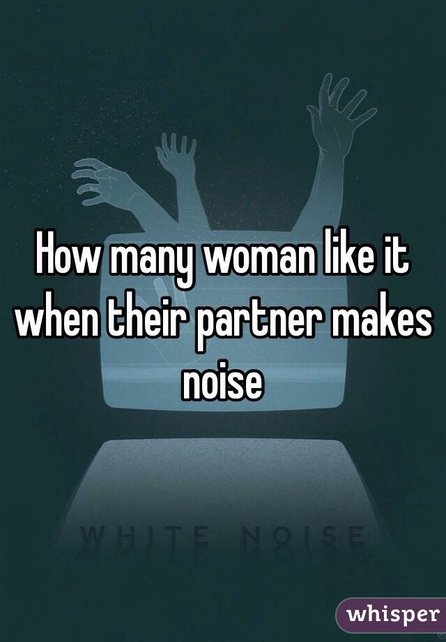 How many woman like it when their partner makes noise