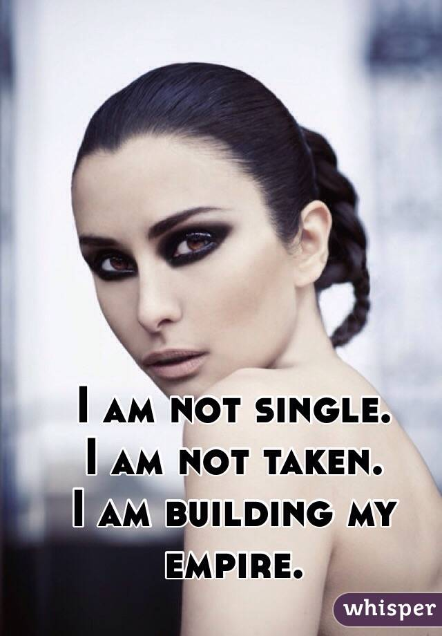 I am not single.  I am not taken. I am building my empire.