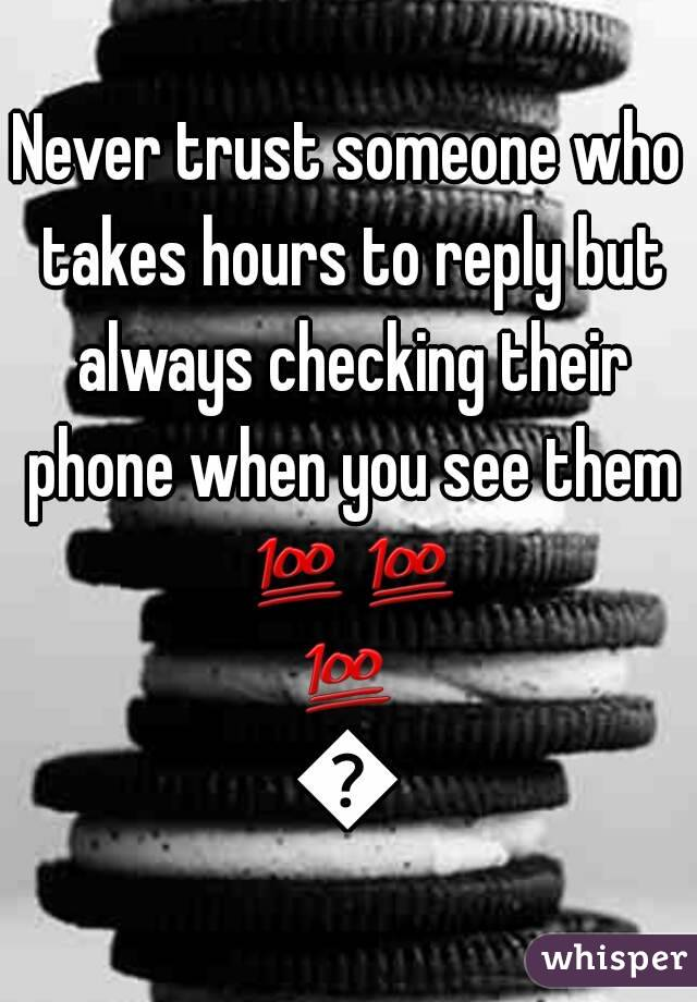 Never trust someone who takes hours to reply but always checking their phone when you see them 💯💯💯💯