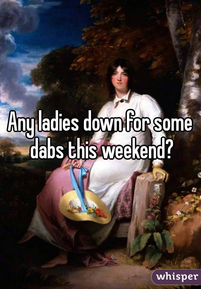 Any ladies down for some dabs this weekend?