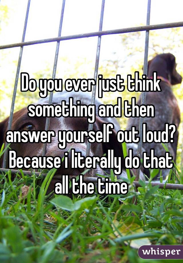 Do you ever just think something and then answer yourself out loud? Because i literally do that all the time