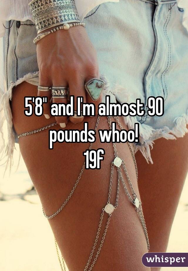 """5'8"""" and I'm almost 90 pounds whoo!  19f"""
