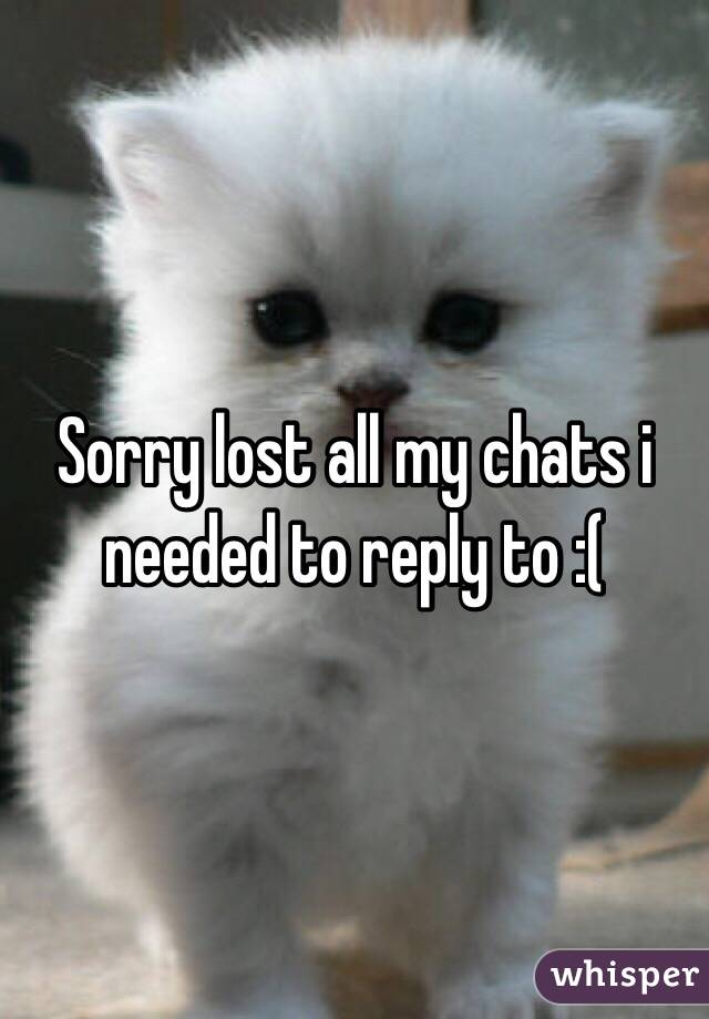 Sorry lost all my chats i needed to reply to :(