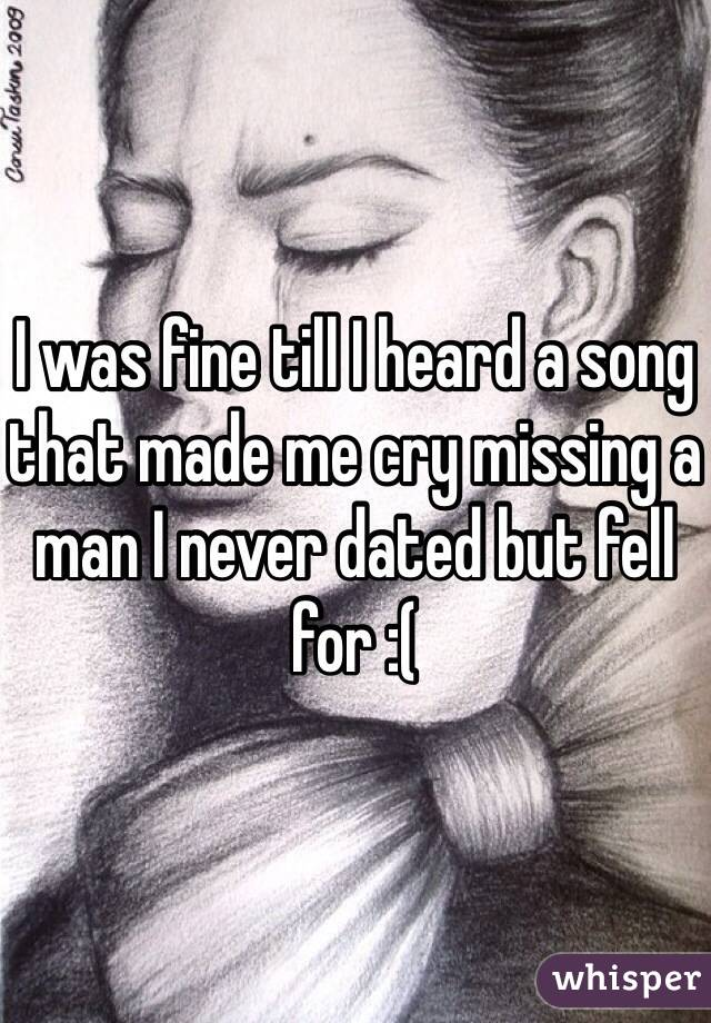 I was fine till I heard a song that made me cry missing a man I never dated but fell for :(