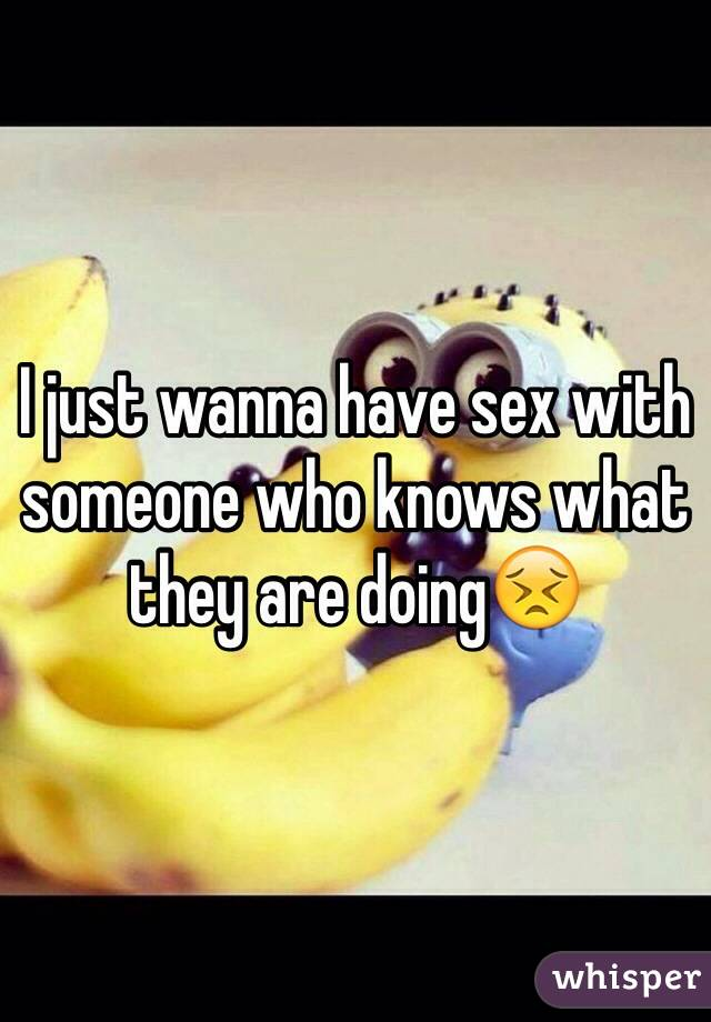 I just wanna have sex with someone who knows what they are doing😣