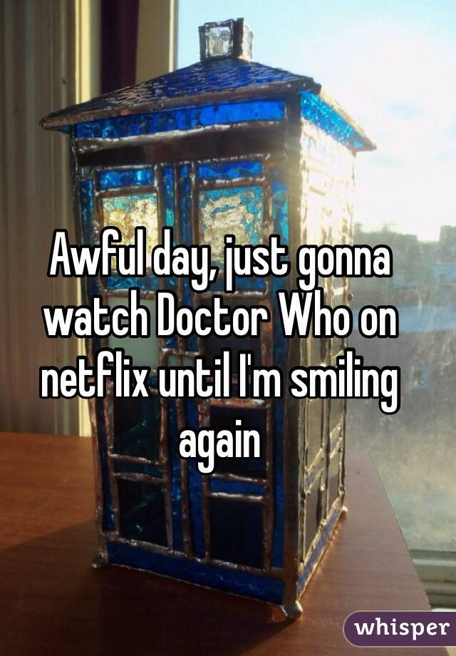 Awful day, just gonna watch Doctor Who on netflix until I'm smiling again