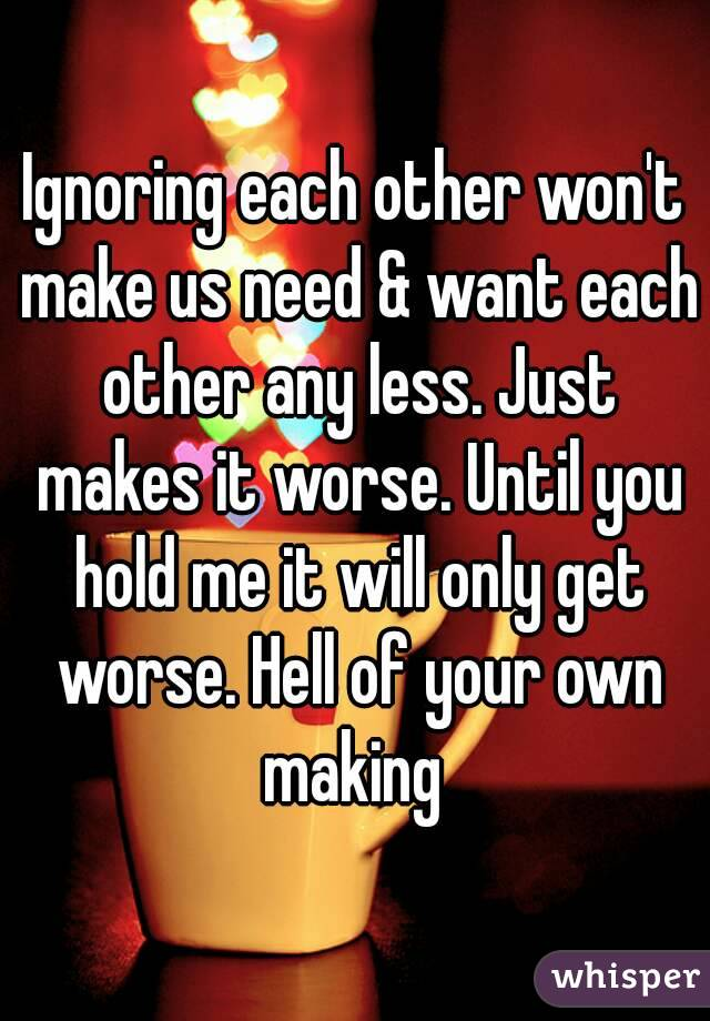 Ignoring each other won't make us need & want each other any less. Just makes it worse. Until you hold me it will only get worse. Hell of your own making