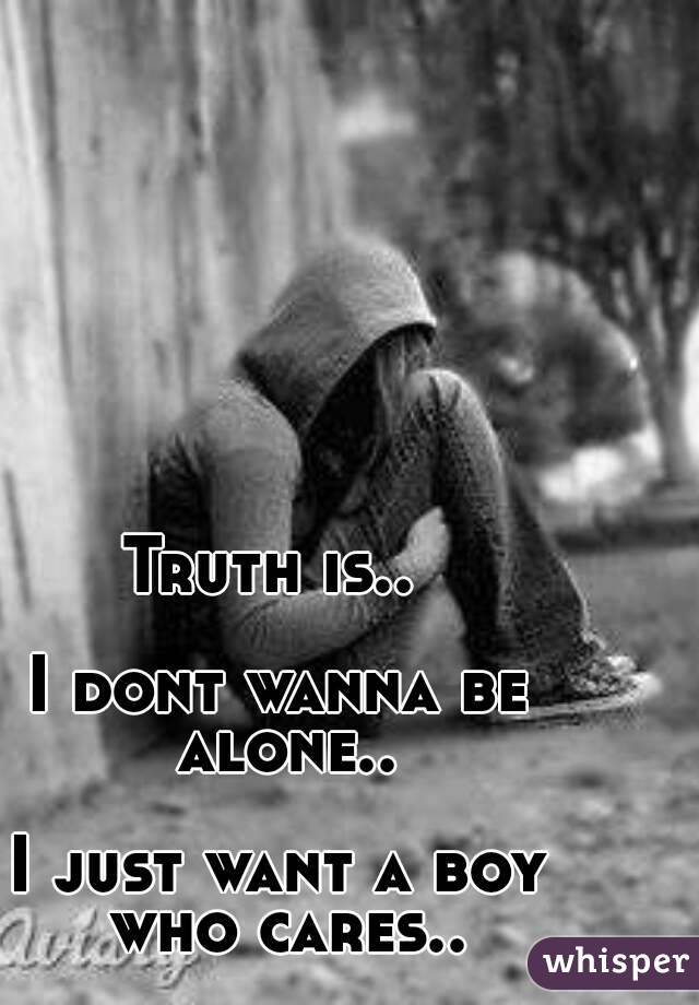 Truth is..   I dont wanna be alone..  I just want a boy who cares..