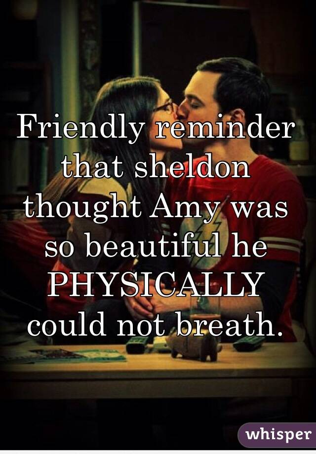 Friendly reminder that sheldon thought Amy was so beautiful he PHYSICALLY  could not breath.