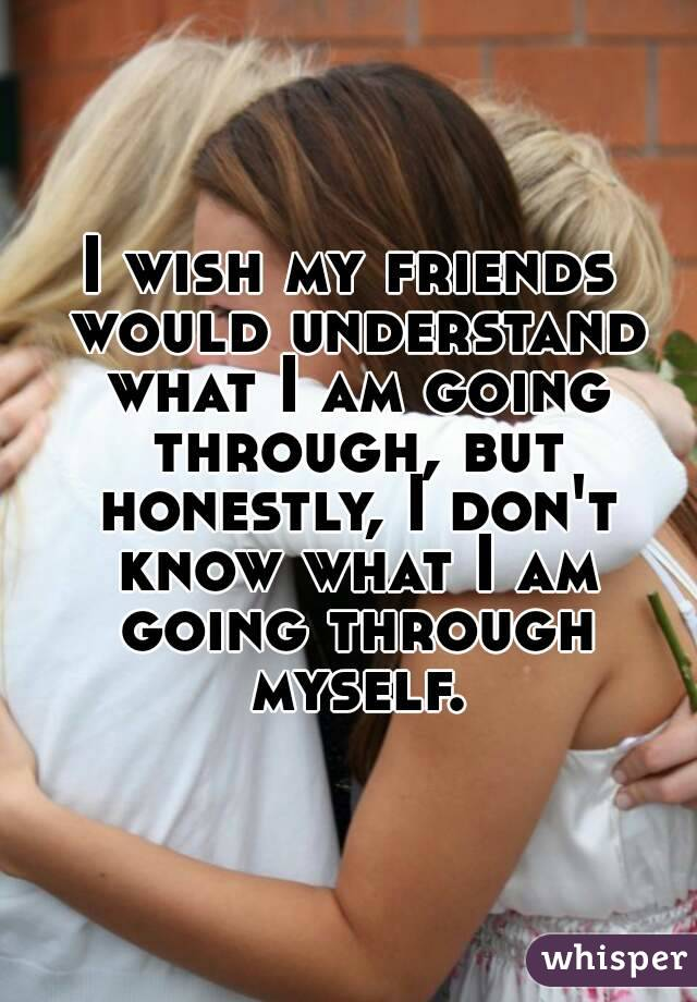 I wish my friends would understand what I am going through, but honestly, I don't know what I am going through myself.