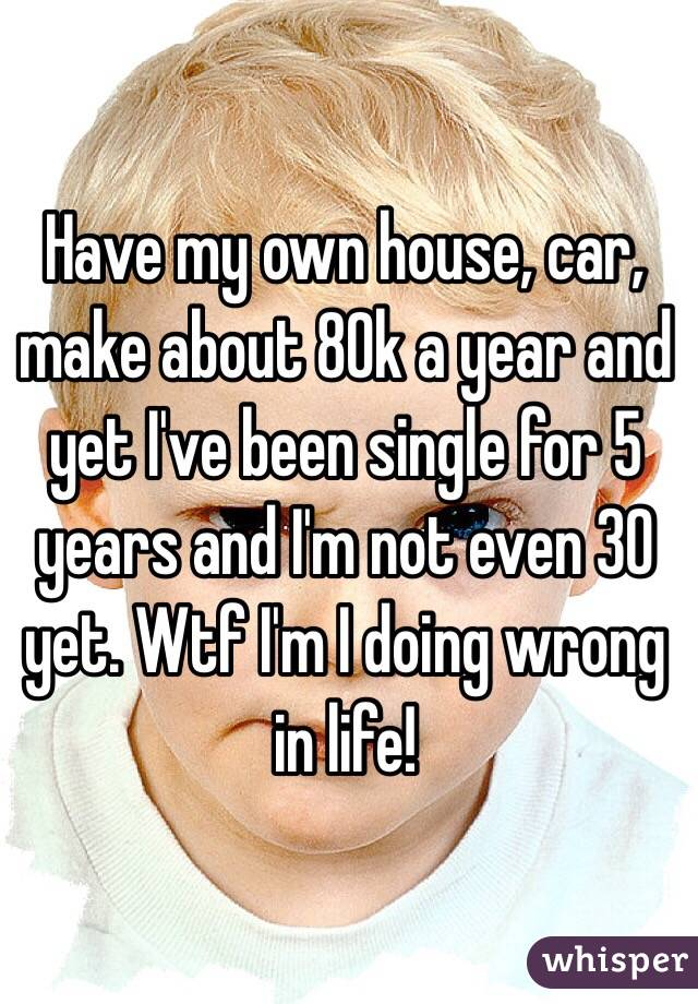 Have my own house, car, make about 80k a year and yet I've been single for 5 years and I'm not even 30 yet. Wtf I'm I doing wrong in life!