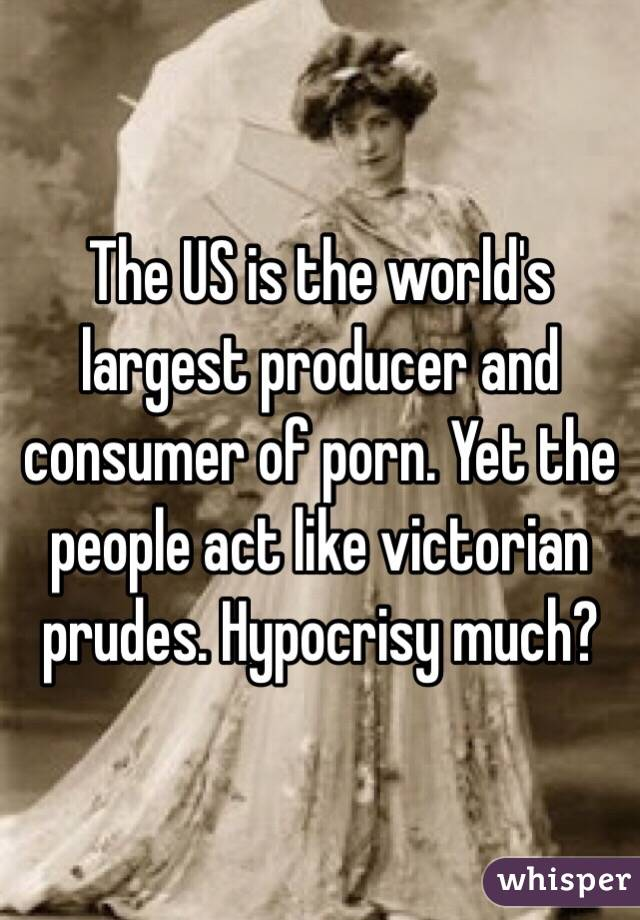 The US is the world's largest producer and consumer of porn. Yet the people act like victorian prudes. Hypocrisy much?