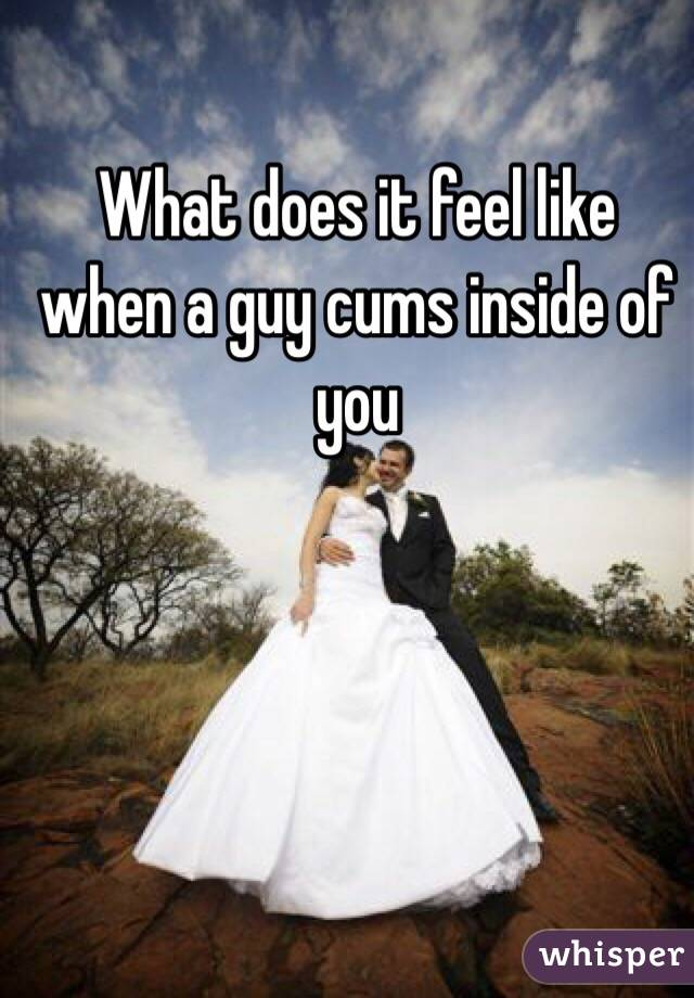 What does it feel like when a guy cums inside of you