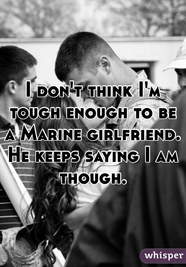 I don't think I'm tough enough to be a Marine girlfriend. He keeps saying I am though.