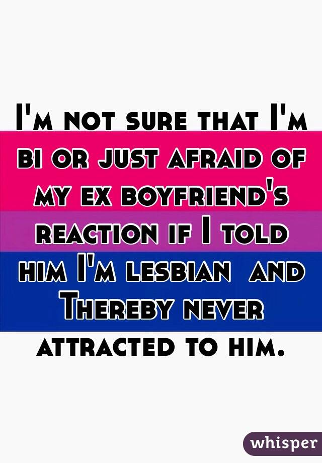 I'm not sure that I'm bi or just afraid of my ex boyfriend's reaction if I told him I'm lesbian  and Thereby never attracted to him.