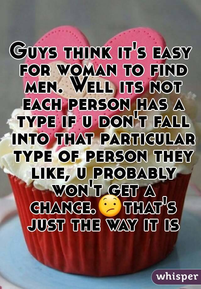 Guys think it's easy for woman to find men. Well its not each person has a type if u don't fall into that particular type of person they like, u probably won't get a chance.😕that's just the way it is