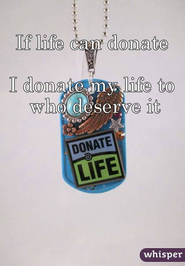 If life can donate  I donate my life to who deserve it