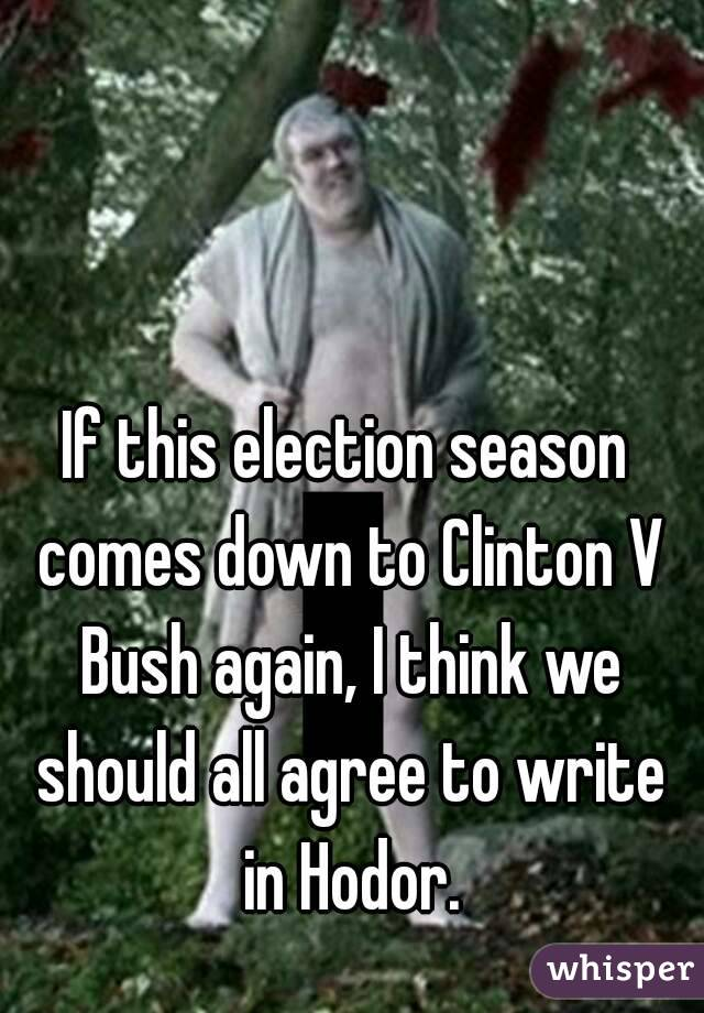 If this election season comes down to Clinton V Bush again, I think we should all agree to write in Hodor.