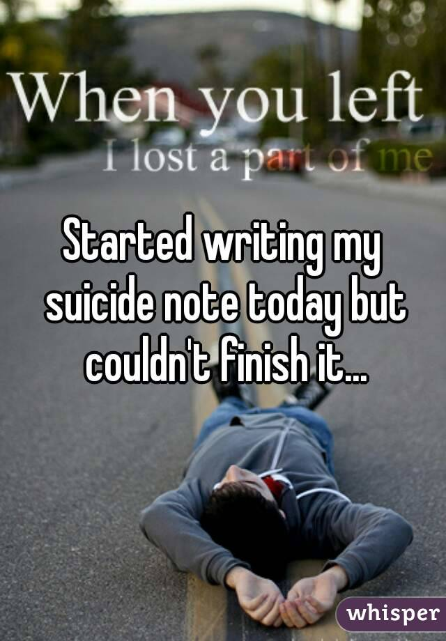 Started writing my suicide note today but couldn't finish it...