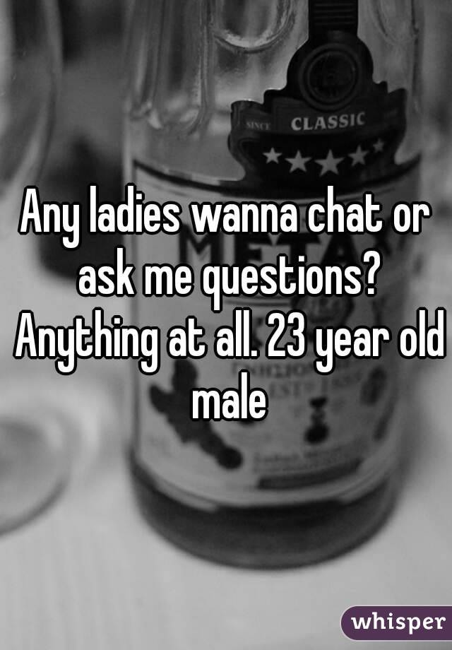 Any ladies wanna chat or ask me questions? Anything at all. 23 year old male