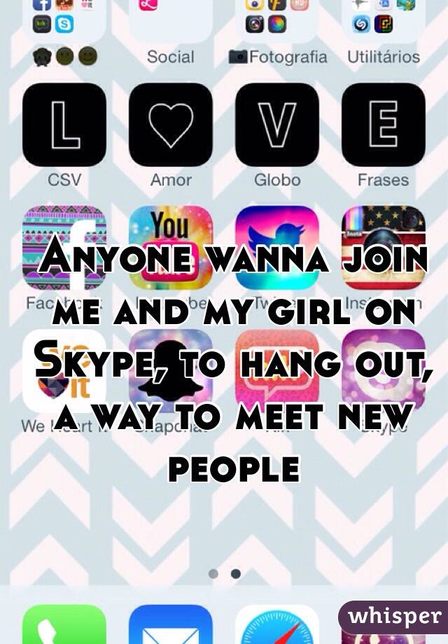 Anyone wanna join me and my girl on Skype, to hang out, a way to meet new people