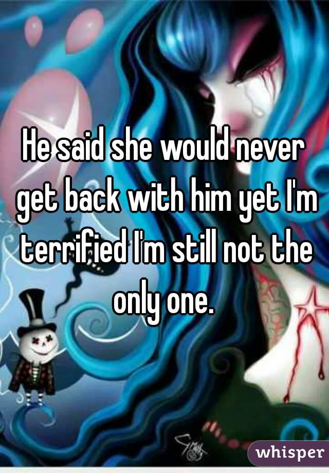 He said she would never get back with him yet I'm terrified I'm still not the only one.