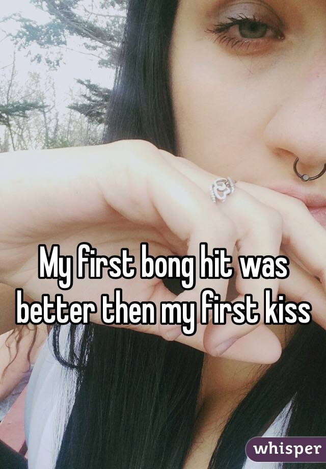 My first bong hit was better then my first kiss