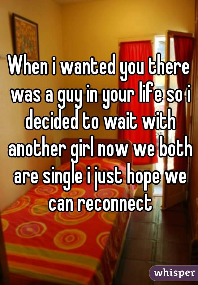 When i wanted you there was a guy in your life so i decided to wait with another girl now we both are single i just hope we can reconnect