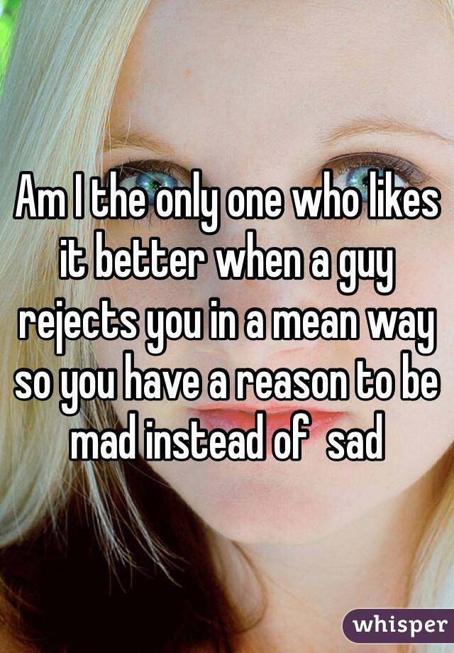 Am I the only one who likes it better when a guy rejects you in a mean way so you have a reason to be mad instead of  sad