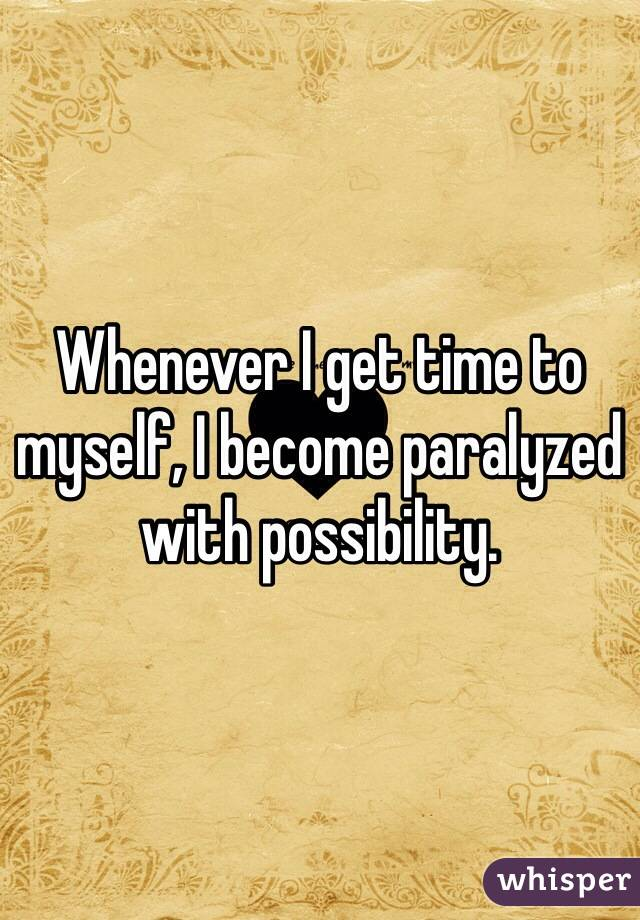 Whenever I get time to myself, I become paralyzed with possibility.